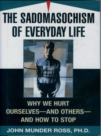 Image for The Sadomasochism of Everyday Life: why We Hurt Ourselves - and Others - and How to Stop